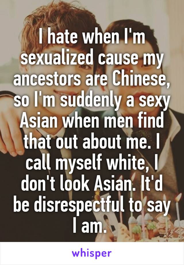 I hate when I'm sexualized cause my ancestors are Chinese, so I'm suddenly a sexy Asian when men find that out about me. I call myself white, I don't look Asian. It'd be disrespectful to say I am.