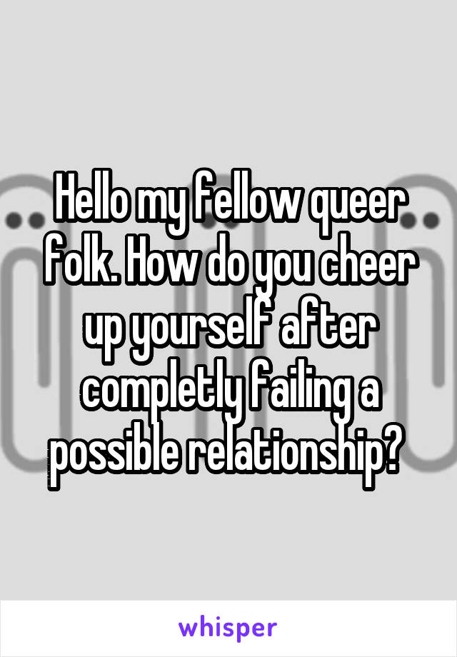 Hello my fellow queer folk. How do you cheer up yourself after completly failing a possible relationship?