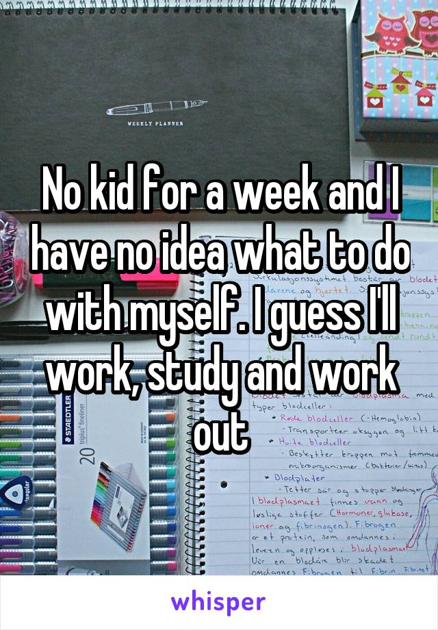 No kid for a week and I have no idea what to do with myself. I guess I'll work, study and work out