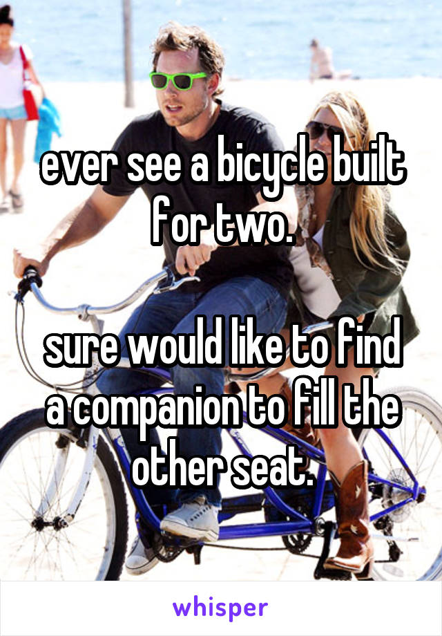 ever see a bicycle built for two.  sure would like to find a companion to fill the other seat.