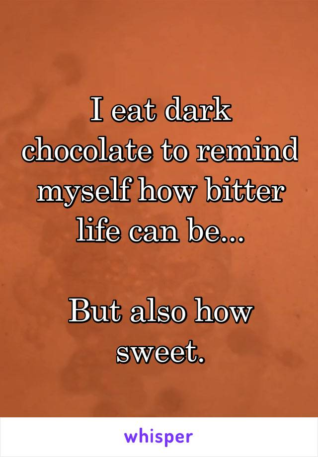 I eat dark chocolate to remind myself how bitter life can be...  But also how sweet.