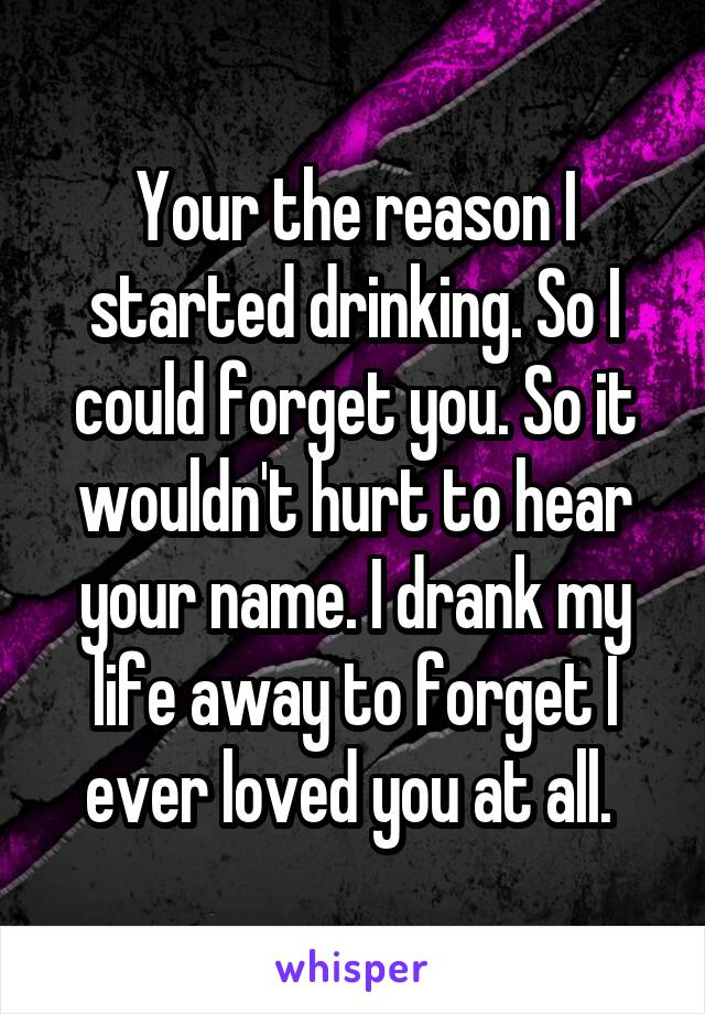 Your the reason I started drinking. So I could forget you. So it wouldn't hurt to hear your name. I drank my life away to forget I ever loved you at all.