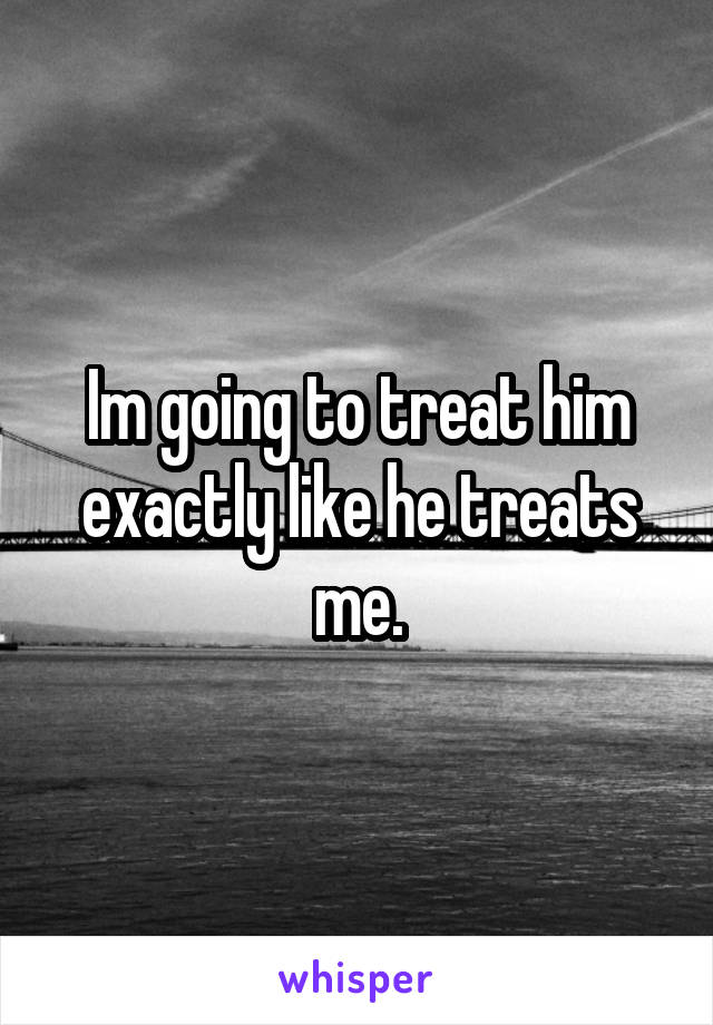 Im going to treat him exactly like he treats me.