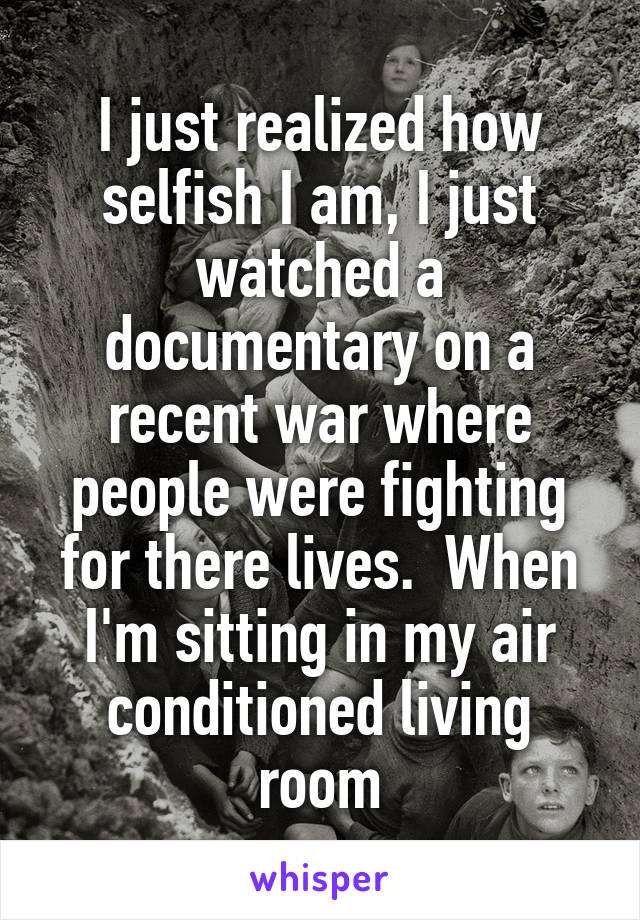 I just realized how selfish I am, I just watched a documentary on a recent war where people were fighting for there lives.  When I'm sitting in my air conditioned living room