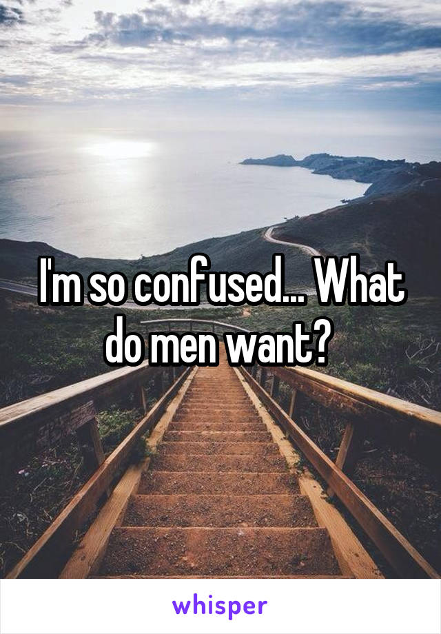 I'm so confused... What do men want?