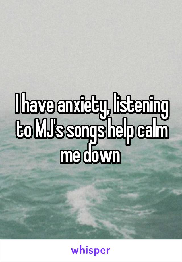 I have anxiety, listening to MJ's songs help calm me down