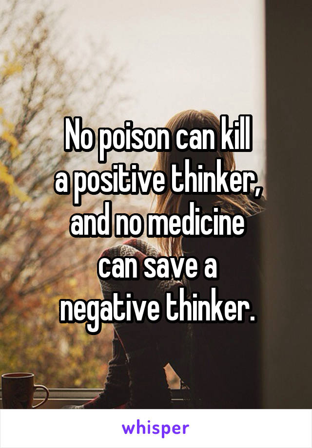 No poison can kill a positive thinker, and no medicine can save a negative thinker.