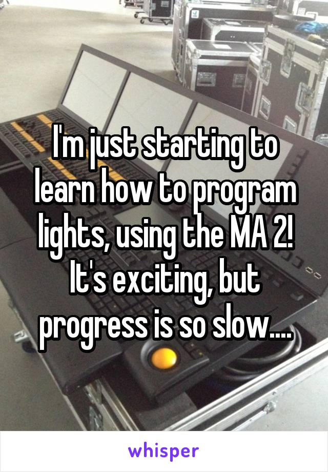 I'm just starting to learn how to program lights, using the MA 2! It's exciting, but progress is so slow....