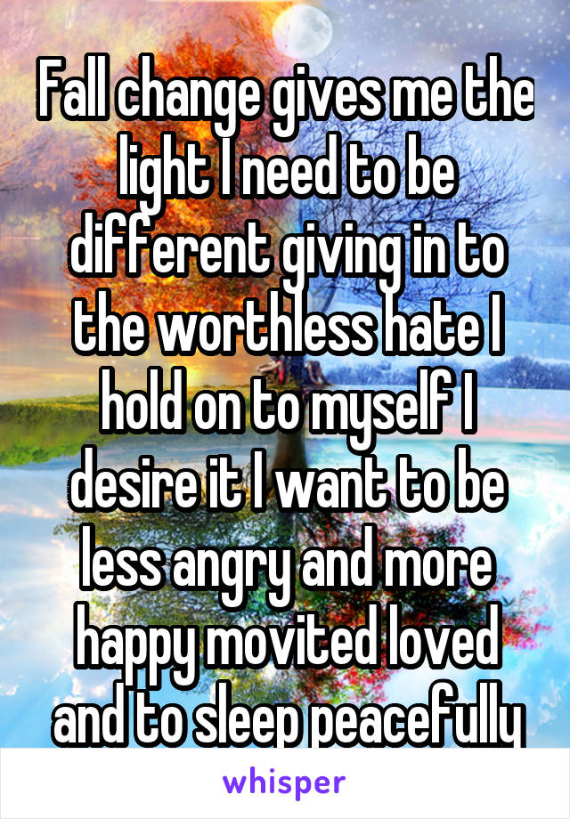 Fall change gives me the light I need to be different giving in to the worthless hate I hold on to myself I desire it I want to be less angry and more happy movited loved and to sleep peacefully
