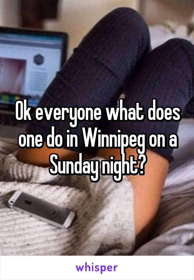 Ok everyone what does one do in Winnipeg on a Sunday night?
