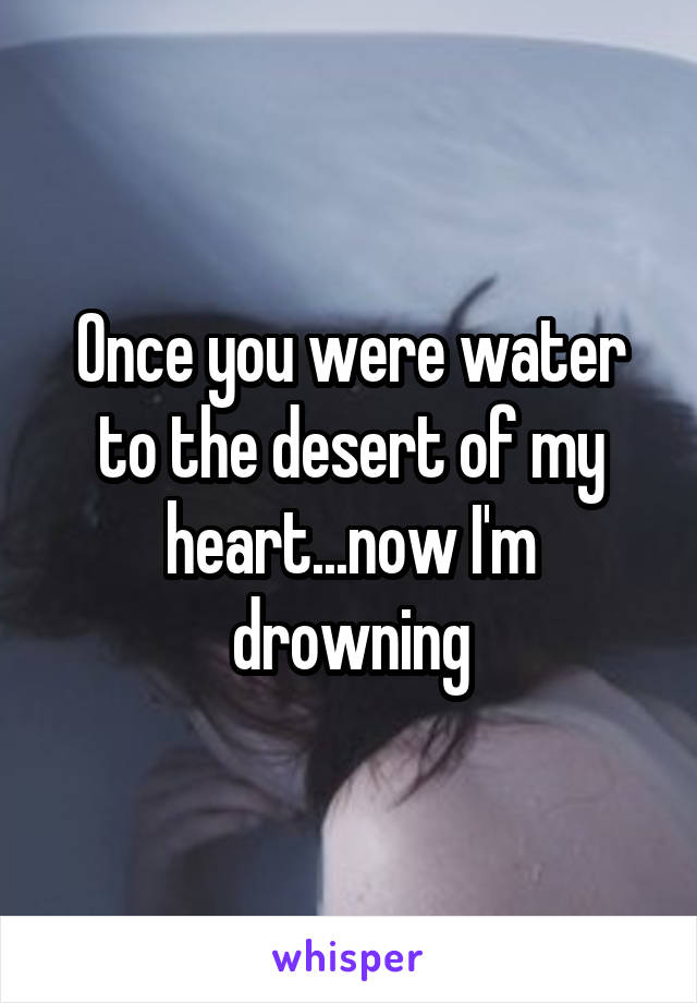 Once you were water to the desert of my heart...now I'm drowning