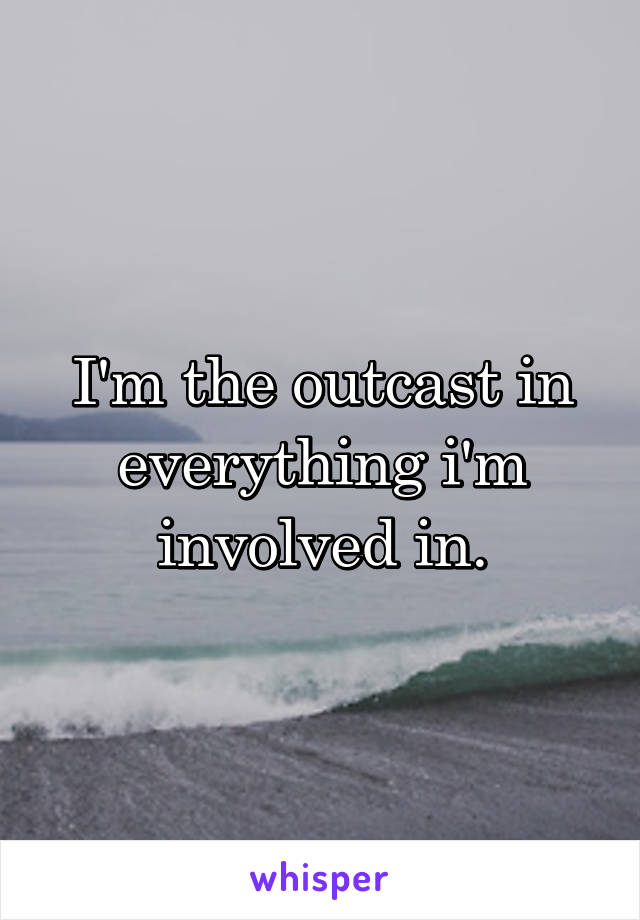 I'm the outcast in everything i'm involved in.