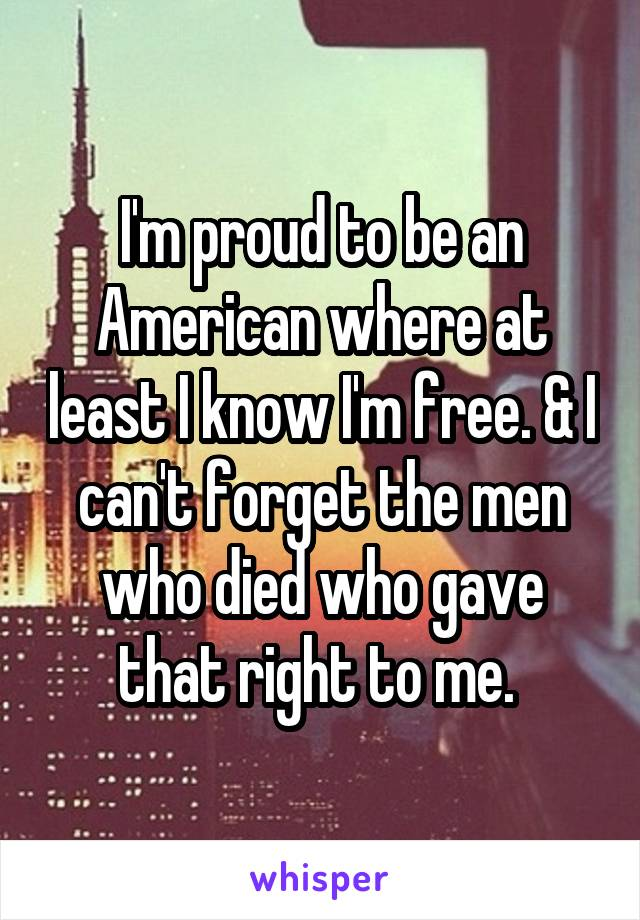 I'm proud to be an American where at least I know I'm free. & I can't forget the men who died who gave that right to me.