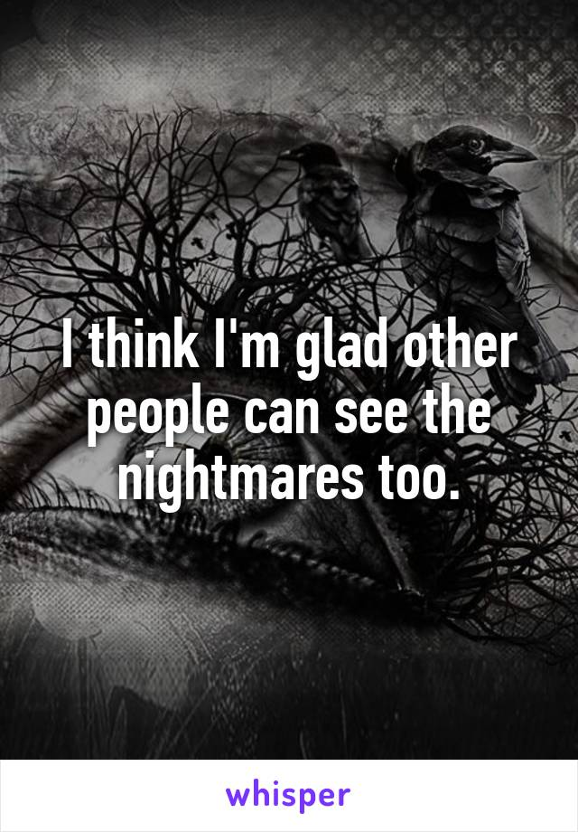 I think I'm glad other people can see the nightmares too.