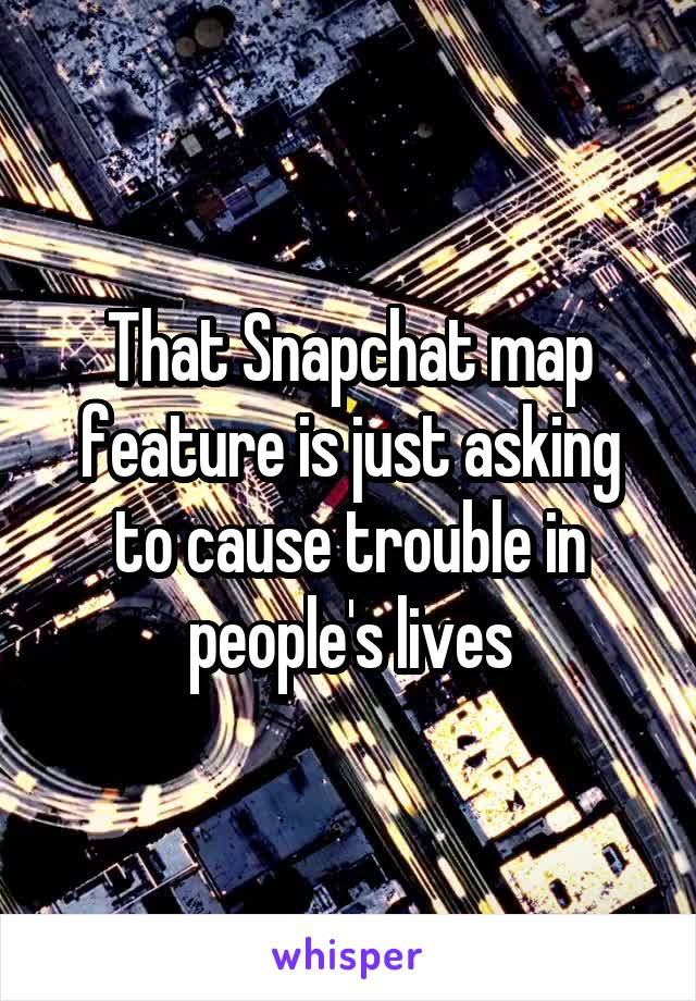That Snapchat map feature is just asking to cause trouble in people's lives