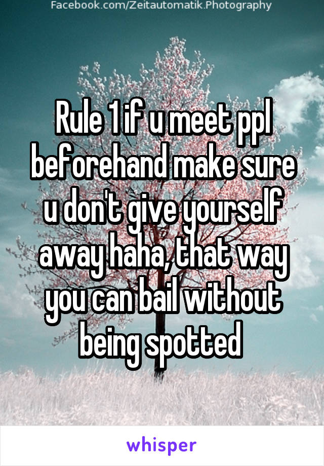 Rule 1 if u meet ppl beforehand make sure u don't give yourself away haha, that way you can bail without being spotted