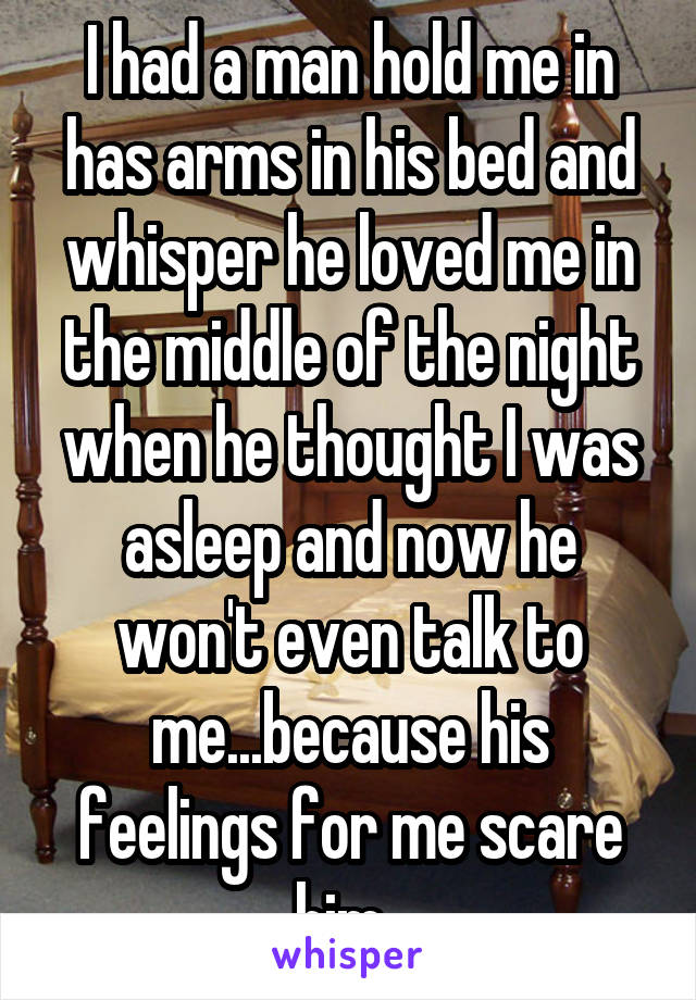 I had a man hold me in has arms in his bed and whisper he loved me in the middle of the night when he thought I was asleep and now he won't even talk to me...because his feelings for me scare him.