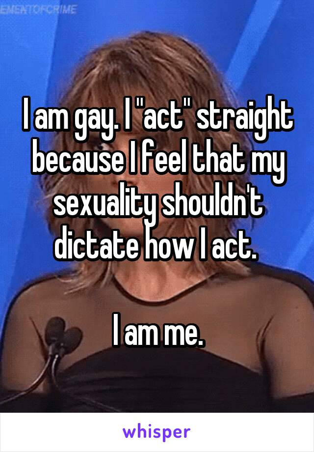 "I am gay. I ""act"" straight because I feel that my sexuality shouldn't dictate how I act.   I am me."