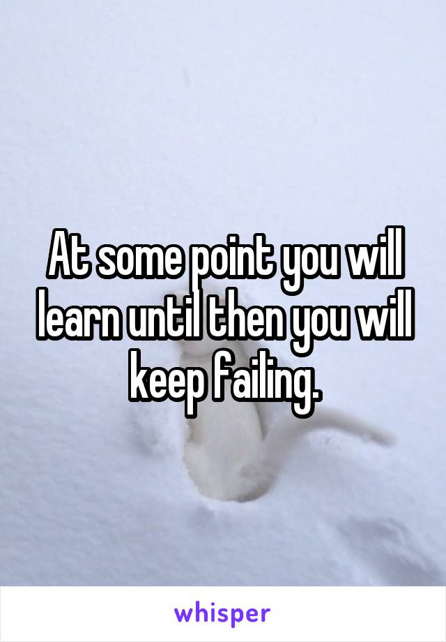 At some point you will learn until then you will keep failing.