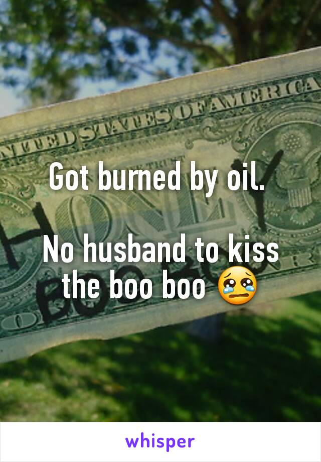Got burned by oil.   No husband to kiss the boo boo 😢