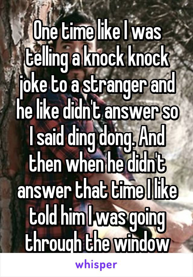 One time like I was telling a knock knock joke to a stranger and he like didn't answer so I said ding dong. And then when he didn't answer that time I like told him I was going through the window