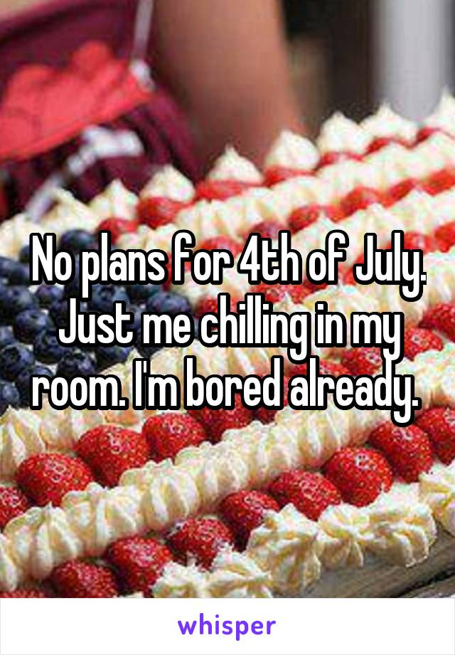 No plans for 4th of July. Just me chilling in my room. I'm bored already.