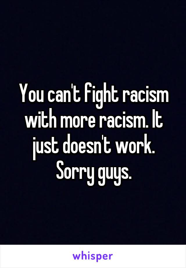 You can't fight racism with more racism. It just doesn't work. Sorry guys.