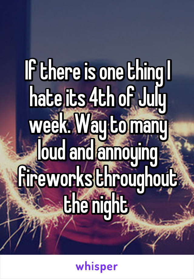 If there is one thing I hate its 4th of July week. Way to many loud and annoying fireworks throughout the night
