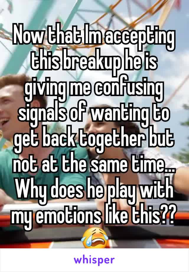 Now that Im accepting this breakup he is giving me confusing signals of wanting to get back together but not at the same time... Why does he play with my emotions like this?? 😭
