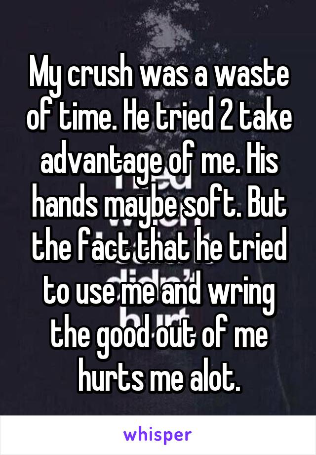 My crush was a waste of time. He tried 2 take advantage of me. His hands maybe soft. But the fact that he tried to use me and wring the good out of me hurts me alot.
