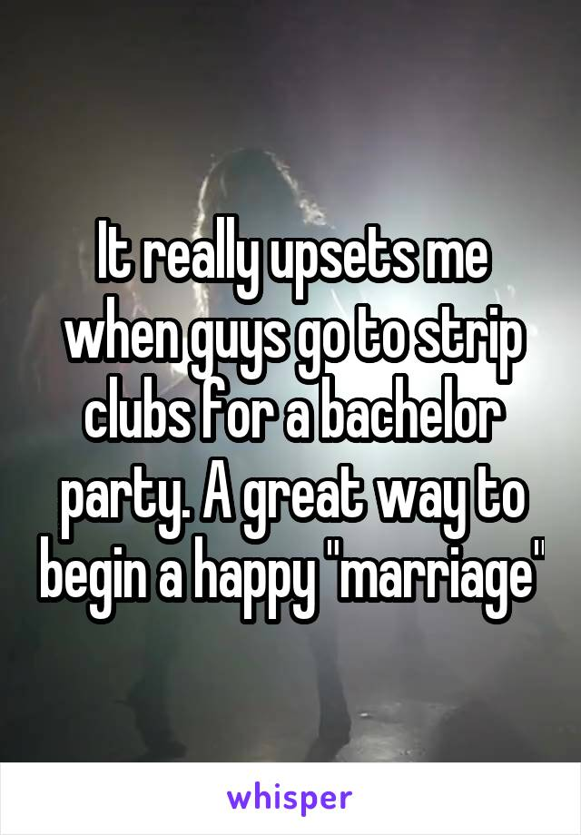 "It really upsets me when guys go to strip clubs for a bachelor party. A great way to begin a happy ""marriage"""