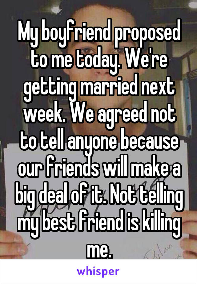 My boyfriend proposed to me today. We're getting married next week. We agreed not to tell anyone because our friends will make a big deal of it. Not telling my best friend is killing me.