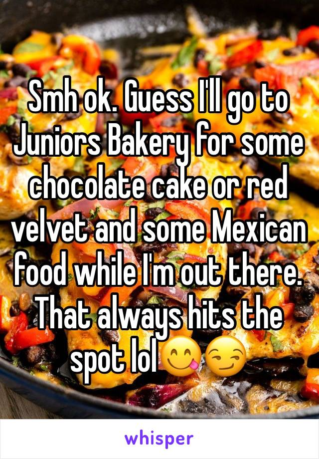 Smh ok. Guess I'll go to Juniors Bakery for some chocolate cake or red velvet and some Mexican food while I'm out there. That always hits the spot lol😋😏