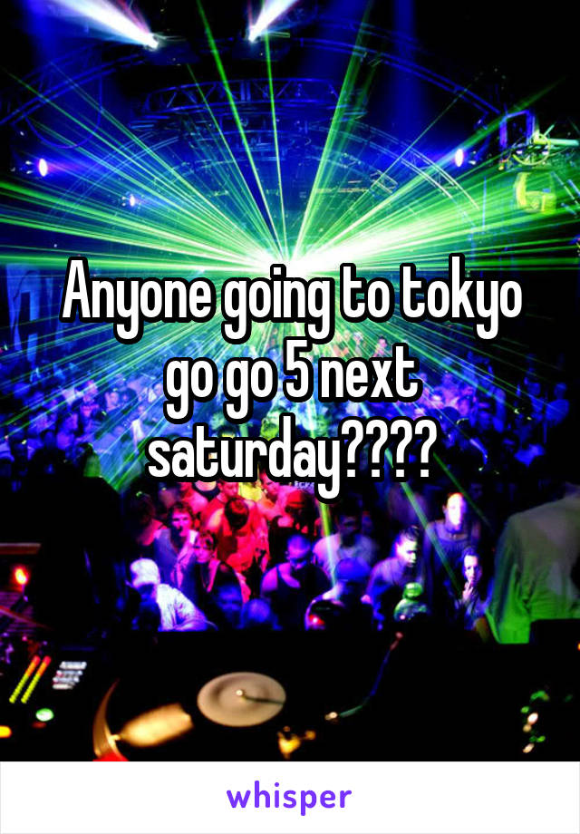 Anyone going to tokyo go go 5 next saturday????
