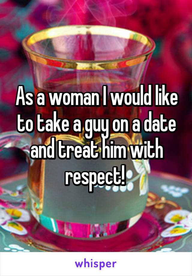 As a woman I would like to take a guy on a date and treat him with respect!