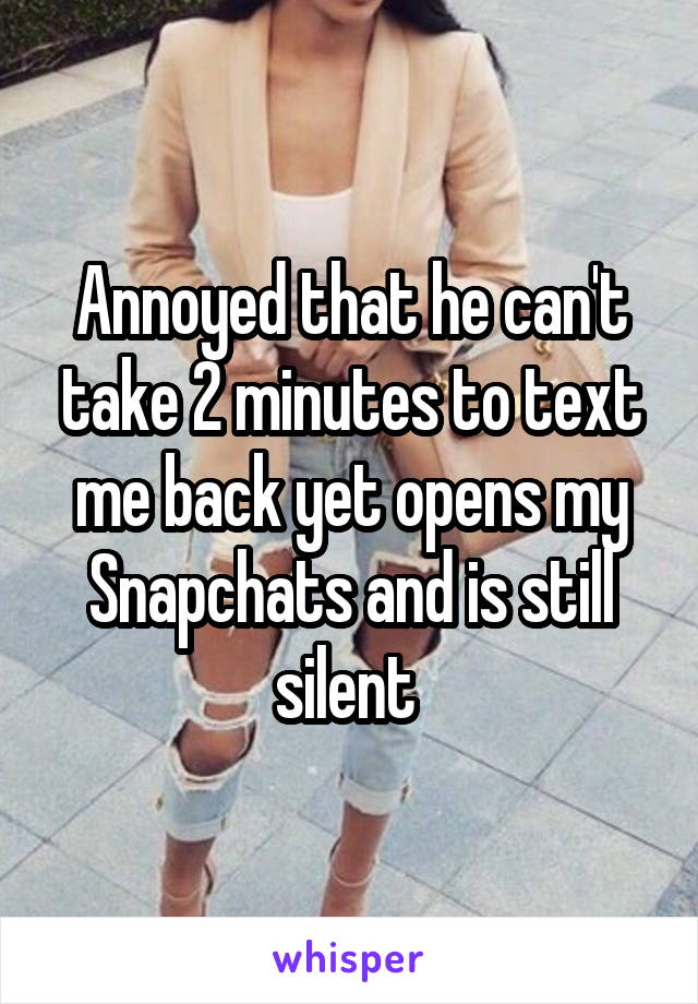 Annoyed that he can't take 2 minutes to text me back yet opens my Snapchats and is still silent