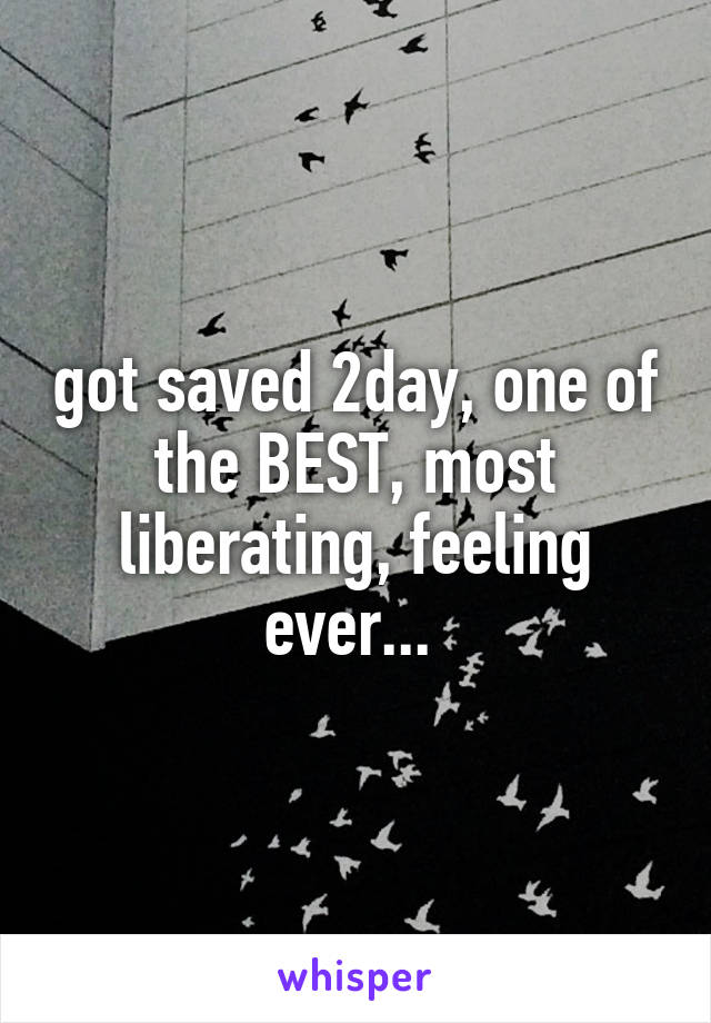 got saved 2day, one of the BEST, most liberating, feeling ever...
