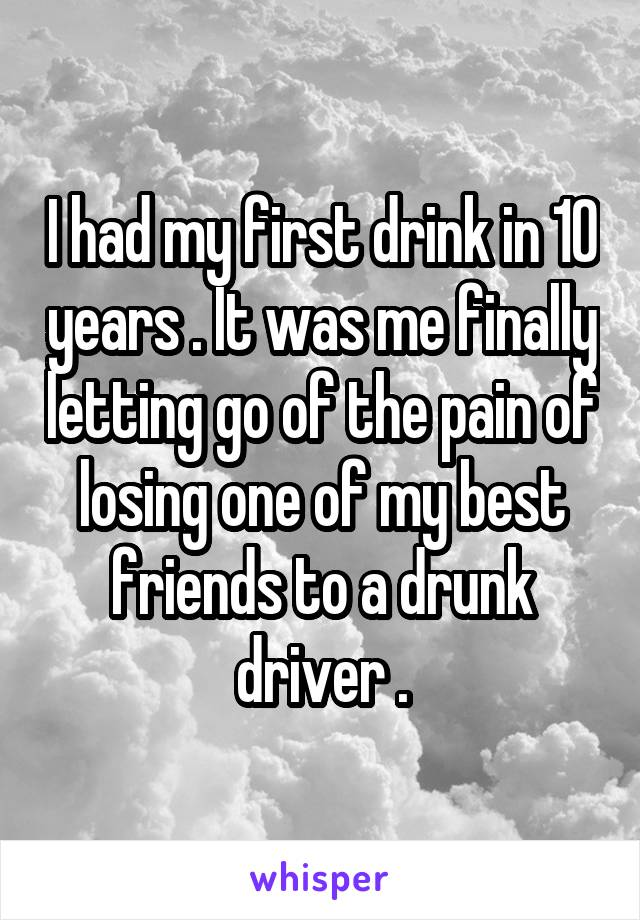 I had my first drink in 10 years . It was me finally letting go of the pain of losing one of my best friends to a drunk driver .