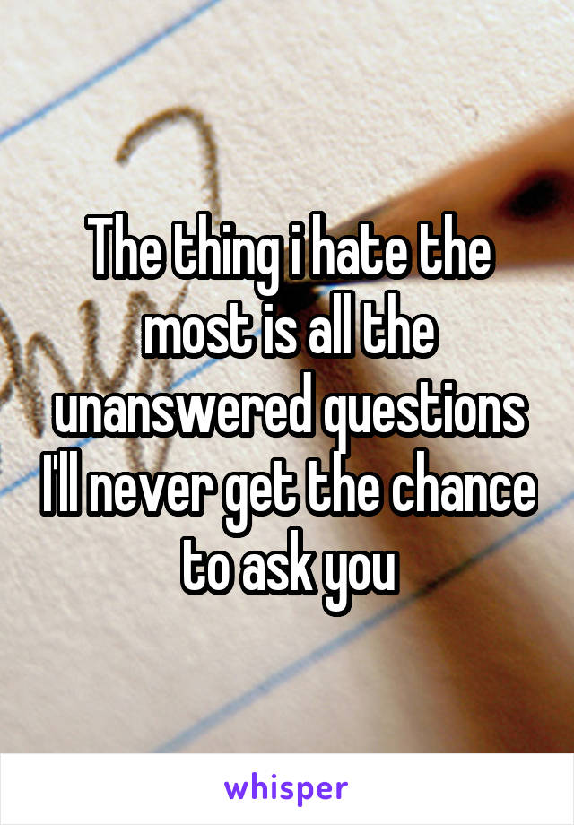 The thing i hate the most is all the unanswered questions I'll never get the chance to ask you