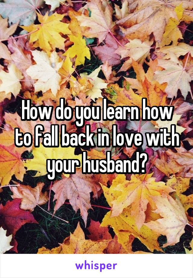 How do you learn how to fall back in love with your husband?