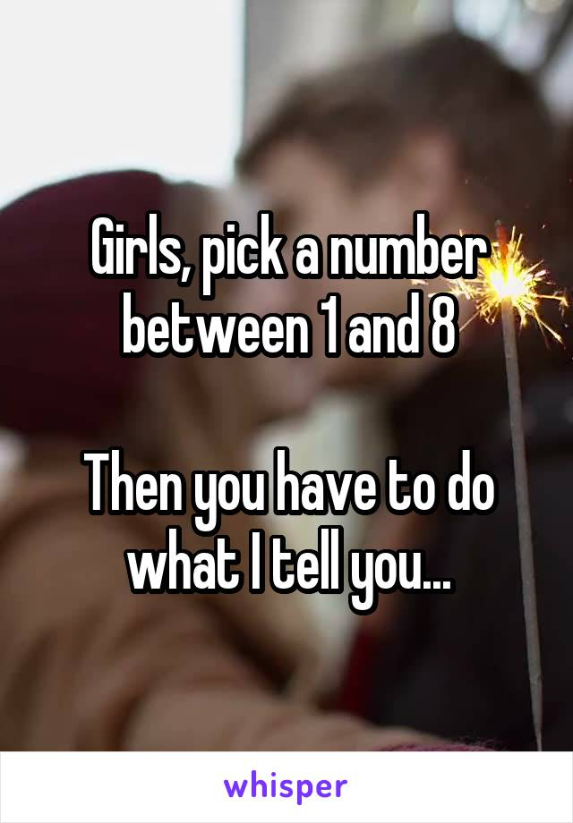 Girls, pick a number between 1 and 8  Then you have to do what I tell you...