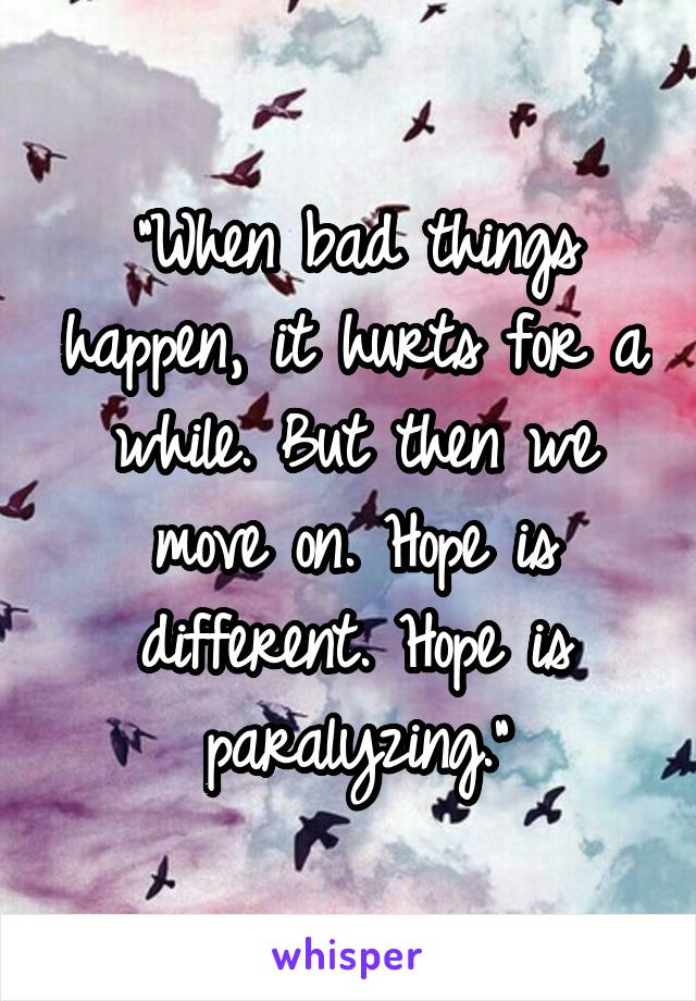 """""""When bad things happen, it hurts for a while. But then we move on. Hope is different. Hope is paralyzing."""""""