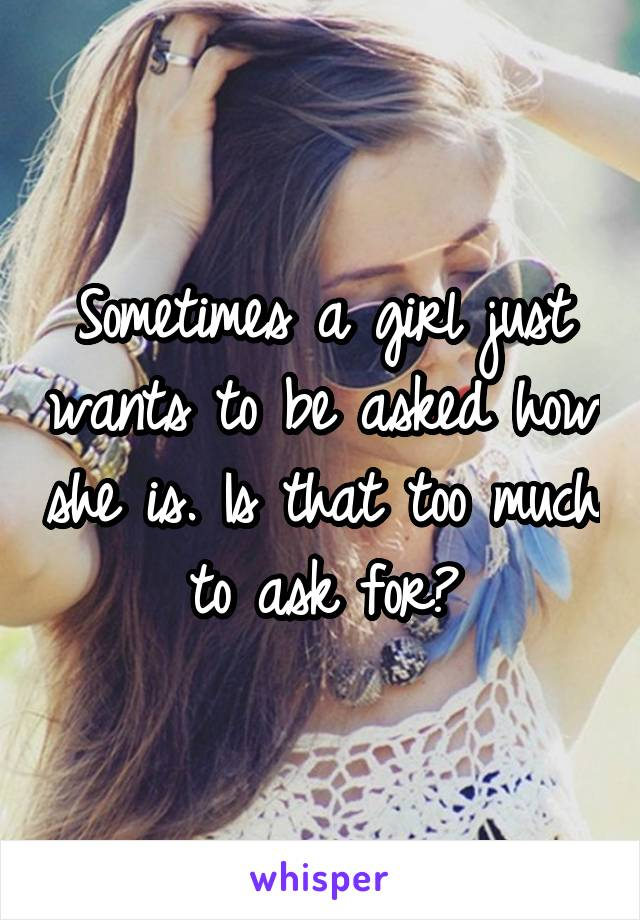 Sometimes a girl just wants to be asked how she is. Is that too much to ask for?
