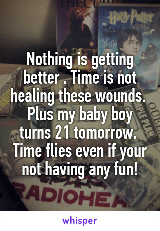 Nothing is getting better . Time is not healing these wounds.  Plus my baby boy turns 21 tomorrow.  Time flies even if your not having any fun!