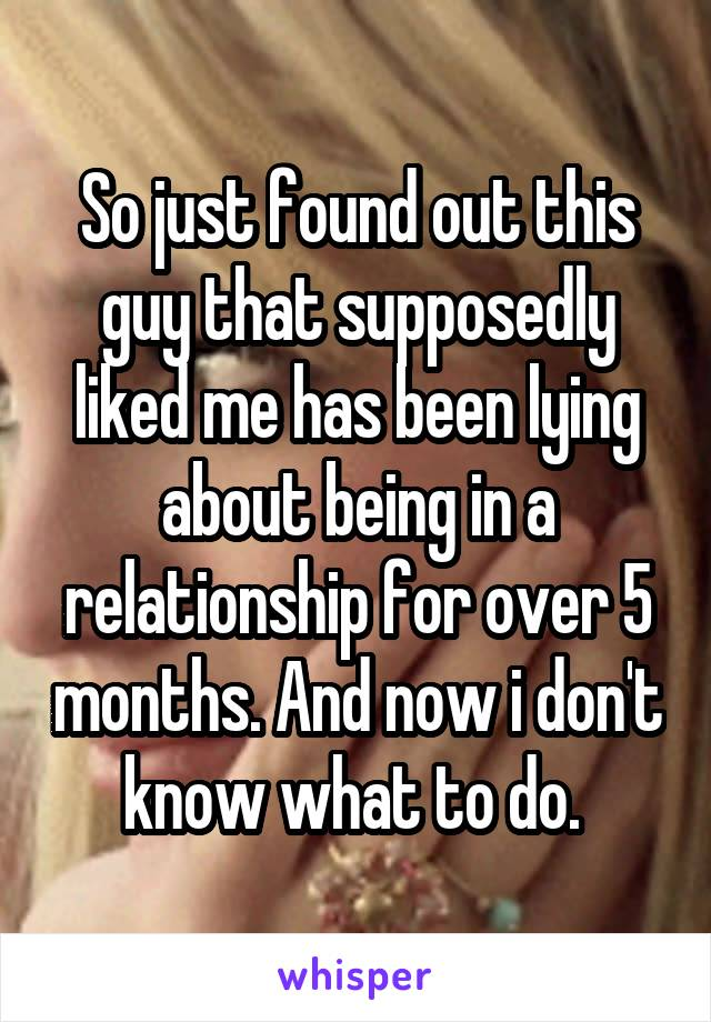 So just found out this guy that supposedly liked me has been lying about being in a relationship for over 5 months. And now i don't know what to do.