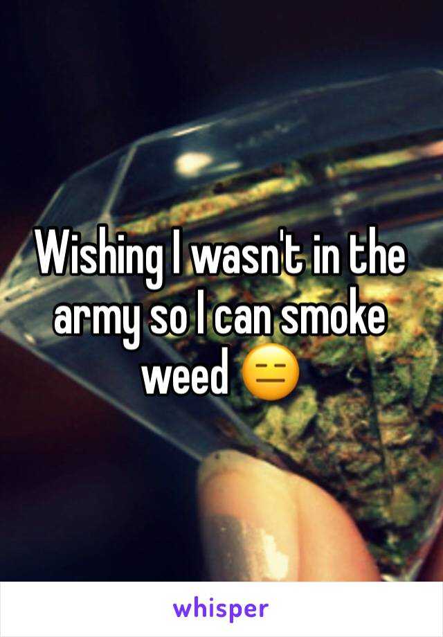 Wishing I wasn't in the army so I can smoke weed 😑