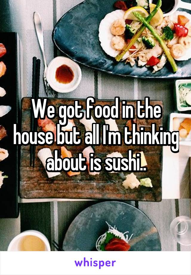 We got food in the house but all I'm thinking about is sushi..