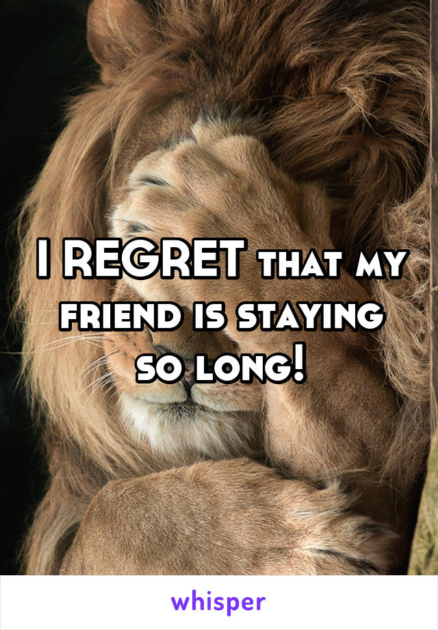 I REGRET that my friend is staying so long!