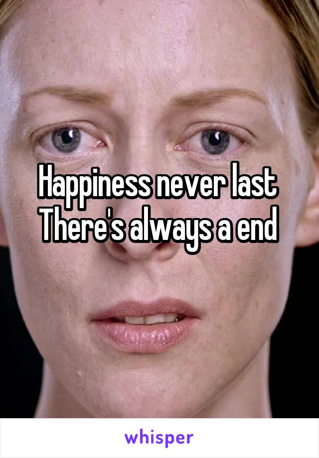 Happiness never last  There's always a end
