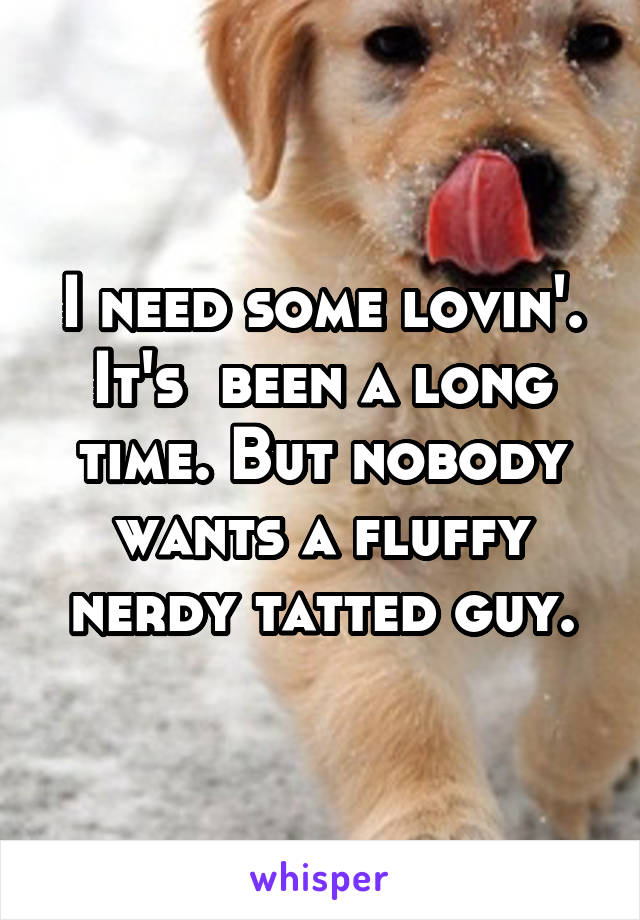 I need some lovin'. It's  been a long time. But nobody wants a fluffy nerdy tatted guy.